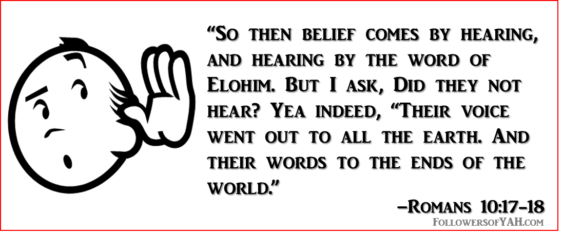 """So then belief comes by hearing, and hearing by the word of Elohim. But I ask, Did they not hear? Yea indeed, ""Their voice went out to all the earth. And their words to the ends of the world."""