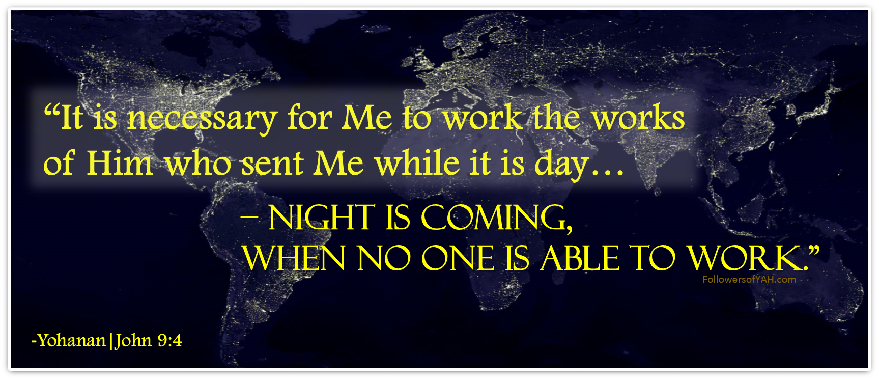 """It is necessary for Me to work the works of Him who sent Me while it is day – night is coming, when no one is able to work. """
